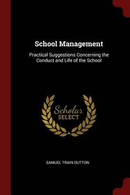 School Management: Practical Suggestions Concerning the Conduct and Life of the School - Dutton, Samuel Train