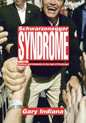 Schwarzenegger Syndrome: Politics and Celebrity in the Age of Contempt - Indiana, Gary