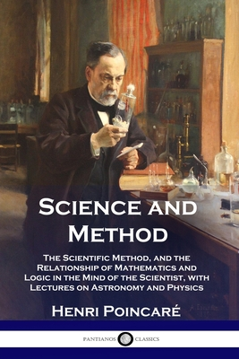 Science and Method: The Scientific Method, and the Relationship of Mathematics and Logic in the Mind of the Scientist, with Lectures on Astronomy and Physics - Poincare, Henri, and Maitland, Francis (Translated by)