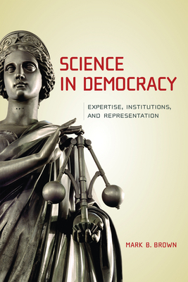 Science in Democracy: Expertise, Institutions, and Representation - Brown, Mark B