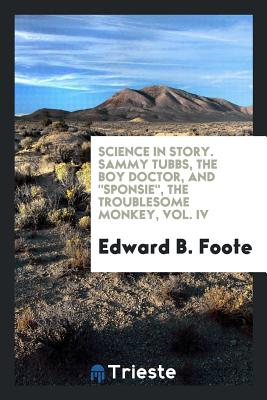 Science in Story. Sammy Tubbs, the Boy Doctor, and Sponsie, the Troublesome Monkey, Vol. IV - Foote, Edward B