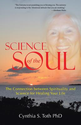 Science of the Soul: The Connection Between Spirituality and Science for Healing Your Life - Toth Phd, Cynthia S