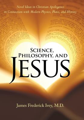 Science, Philosophy, and Jesus: Novel Ideas in Christian Apologetics in Connection with Modern Physics, Plato, and History - Ivey M D, James Frederick