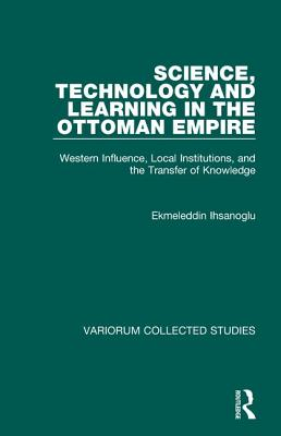 Science, Technology, and Learning in the Ottoman Empire: Western Influence, Local Institutions, and the Transfer of Knowledge -
