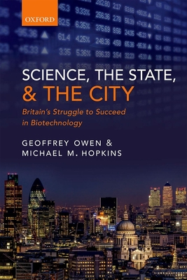 Science, the State and the City: Britain's Struggle to Succeed in Biotechnology - Owen, Geoffrey, and Hopkins, Michael M.