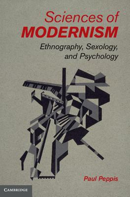 Sciences of Modernism: Ethnography, Sexology, and Psychology - Peppis, Paul