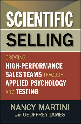 Scientific Selling: Creating High-Performance Sales Teams Through Applied Psychology and Testing - Martini, Nancy, and James, Geoffrey