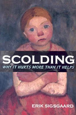 Scolding: Why It Hurts More Than It Helps - Sigsgaard, Erik, and Silver, Dorte Herholdt (Translated by)