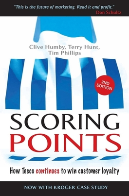 Scoring Points: How Tesco Continues to Win Customer Loyalty - Humbly, Clive, and Hunt, Terry, and Phillips, Tim