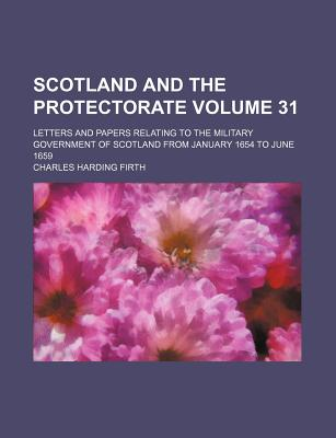 Scotland and the Protectorate Volume 31; Letters and Papers Relating to the Military Government of Scotland from January 1654 to June 1659 - Firth, Charles Harding