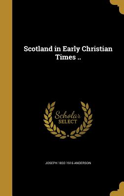 Scotland in Early Christian Times .. - Anderson, Joseph 1832-1916