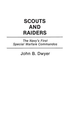 Scouts and Raiders: The Navy's First Special Warfare Commandos - Dwyer, John B