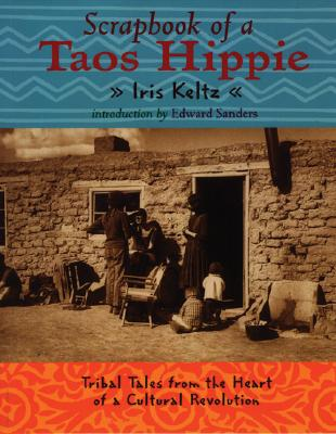 Scrapbook of a Taos Hippie: Tribal Tales from the Heart of a Cultural Revolution - Keltz, Iris, and Sanders, Ed (Introduction by)