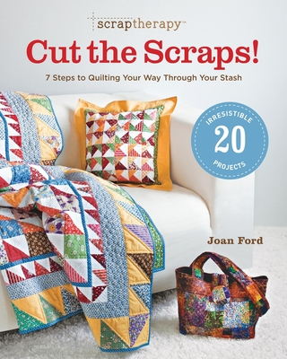 Scraptherapy: Cut the Scraps!: 7 Steps to Quilting Your Way Through Your Stash - Ford, Joan