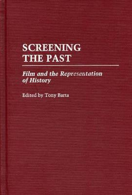 Screening the Past: Film and the Representation of History - Barta, Tony (Editor)