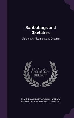 Scribblings and Sketches: Diplomatic, Piscatory, and Oceanic - Watmough, Edmund Carmick, and Brown, William Linn, and Watmough, Edward Coxe