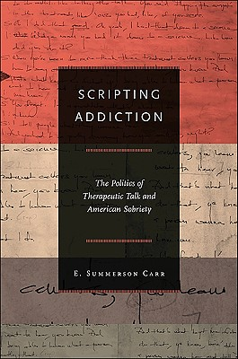 Scripting Addiction: The Politics of Therapeutic Talk and American Sobriety - Carr, E