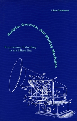 Scripts, Grooves, and Writing Machines: Representing Technology in the Edison Era - Gitelman, Lisa, Professor