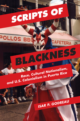 Scripts of Blackness: Race, Cultural Nationalism, and U.S. Colonialism in Puerto Rico - Godreau, Isar P