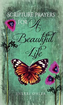 Scripture Prayers for a Beautiful Life: Expanded Version - Sherri, Ohler