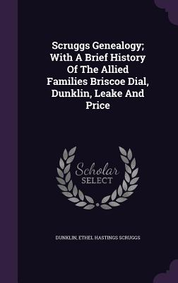 Scruggs Genealogy; With a Brief History of the Allied Families Briscoe Dial, Dunklin, Leake and Price - Dunklin, Ethel Hastings Scruggs (Creator)