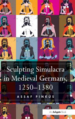 Sculpting Simulacra in Medieval Germany, 1250-1380 - Pinkus, Assaf