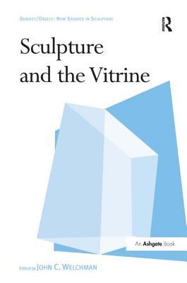 Sculpture and the Vitrine - Welchman, John C (Editor)