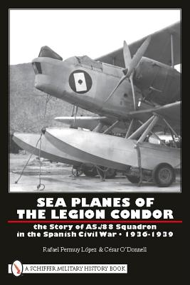 Sea Planes of the Legion Condor: The Story of AS./88 Squadron in the Spanish Civil War - 1936-1939 - Permuy, Rafael, and O'Donnell, Cesar