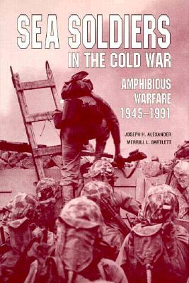 Sea Soldiers in the Cold War: Amphibious Warfare, 1945-1991 - Alexander, Joseph H, Colonel, and Bartlett, Merrill L (Editor)