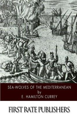Sea-Wolves of the Mediterranean - Currey, E Hamilton