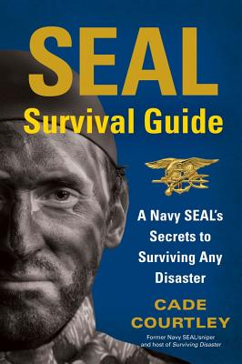 SEAL Survival Guide: A Navy SEAL's Secrets to Surviving Any Disaster - Courtley, Cade