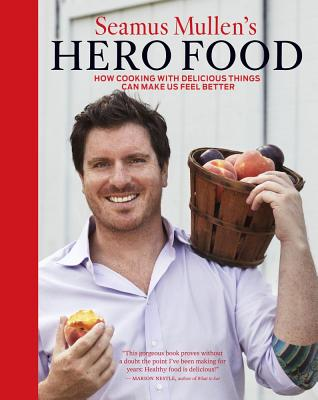 Seamus Mullen's Hero Food: How Cooking with Delicious Things Can Make Us Feel Better - Mullen, Seamus