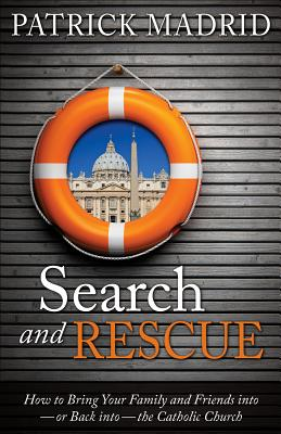 Search and Rescue: How to Bring Your Family and Friends Into or Back Into the Catholic Church - Madrid, Patrick, and Hahn, Scott (Foreword by)