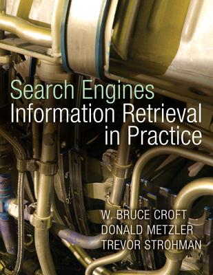 Search Engines: Information Retrieval in Practice - Croft, Bruce, and Metzler, Donald, and Strohman, Trevor