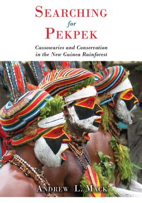 Searching for Pekpek: Cassowaries and Conservation in the New Guinea Rainforest - Mack, Andrew L
