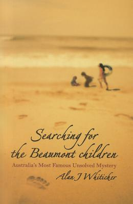 Searching for the Beaumont Children: Australia's Most Famous Unsolved Mystery - Whiticker, Alan J.