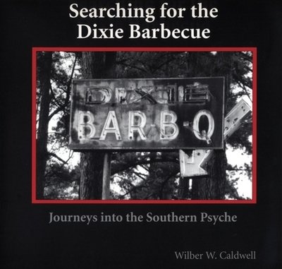 Searching for the Dixie Barbecue: Journeys Into the Southern Psyche - Caldwell, Wilber W