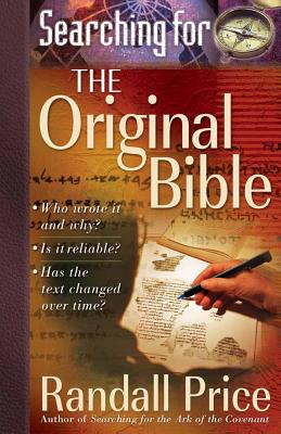 Searching for the Original Bible: *Who Wrote It and Why? *Is It Reliable? *Has the Text Changed Over Time? - Price, Randall, PH.D.