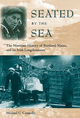 Seated by the Sea: The Maritime History of Portland, Maine, and Its Irish Longshoremen - Connolly, Michael C, and Brennan, Joseph E (Foreword by)