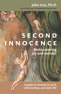 Second Innocence: Rediscovering Joy and Wonder; A Guide to Renewal in Work Relati Ons and Daily Life - Izzo, John B, Dr., Ph.D.