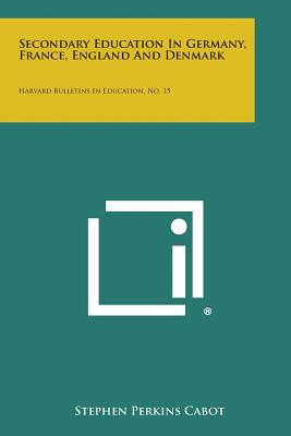 Secondary Education in Germany, France, England and Denmark: Harvard Bulletins in Education, No. 15 - Cabot, Stephen Perkins