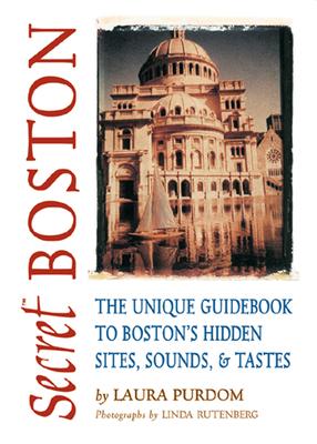 Secret Boston: The Unique Guidebook to Boston's Hidden Sites, Sounds & Tastes - Purdom, Laura