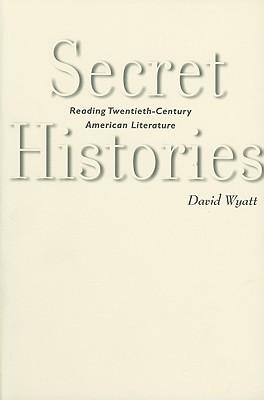 Secret Histories: Reading Twentieth-Century American Literature - Wyatt, David