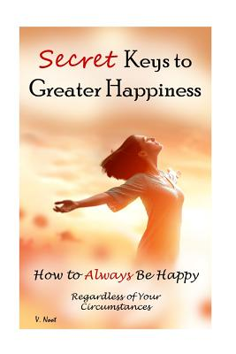Secret Keys to Greater Happiness: How to Always Be Happy Regardless of Your Circumstances (Boost Your Happiness, Improve Your Well-Being, Ultimate Key to Happiness, Inner Peace Secrets, Find Peace) - Noot, V