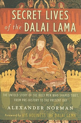 Secret Lives of the Dalai Lama: The Untold Story of the Holy Men Who Shaped Tibet, from Pre-History to the Present Day - Norman, Alexander