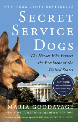 Secret Service Dogs: The Heroes Who Protect the President of the United States - Goodavage, Maria, and Hill, Clint (Foreword by)