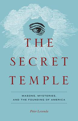Secret Temple: Masons, Mysteries, and the Founding of America - Levenda, Peter