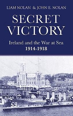 Secret Victory: Ireland and the War at Sea 1914-1918 - Nolan, Liam, and Nolan, John E