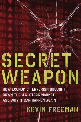 Secret Weapon: How Economic Terrorism Brought Down the U.S. Stock Market and Why It Can Happen Again - Freeman, Kevin D