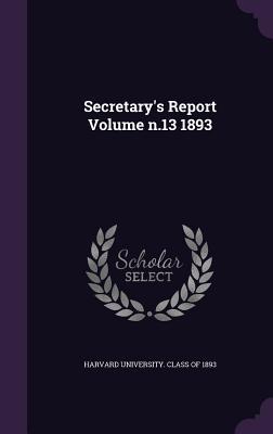 Secretary's Report Volume N.13 1893 - Harvard University Class of 1893 (Creator)